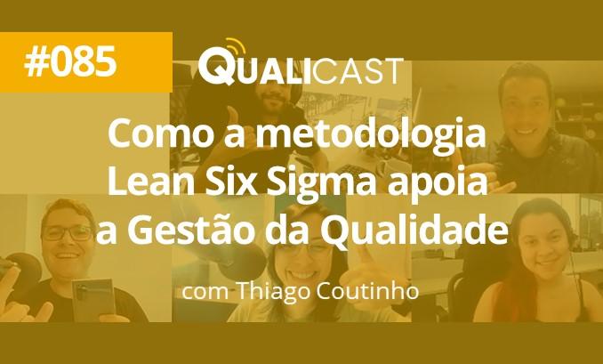 #085 – Como a metodologia Lean Six Sigma apoia a Gestão da Qualidade, com Thiago Coutinho